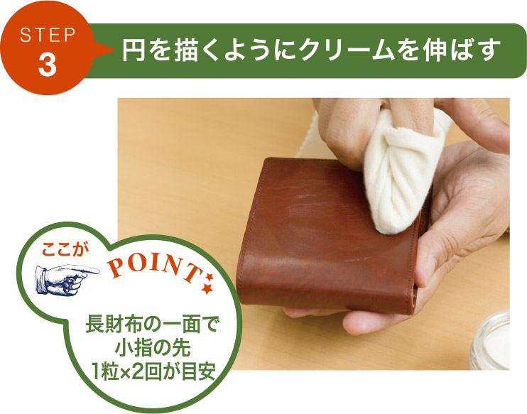ステップ3.円を描くようにクリームを伸ばす。長財布の一面で、小指の先に一粒×2回が目安。