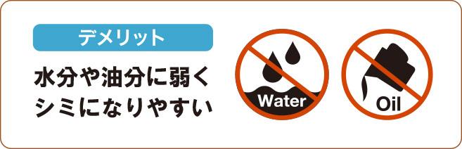 水分や油分に弱く、シミになりやすいのが弱点です。