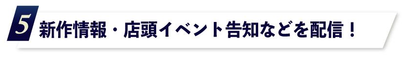 5.新作情報・店頭イベント告知などを配信!