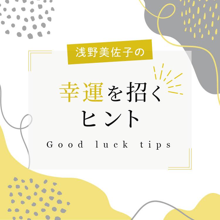 浅野美佐子の幸運を招くヒント Good luck tips