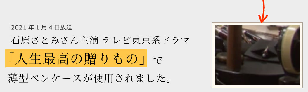 2021年1月4日放送石原さとみさん主演 テレビ東京系ドラマ「人生最高の贈りもの」で薄型ペンケースが使用されました。
