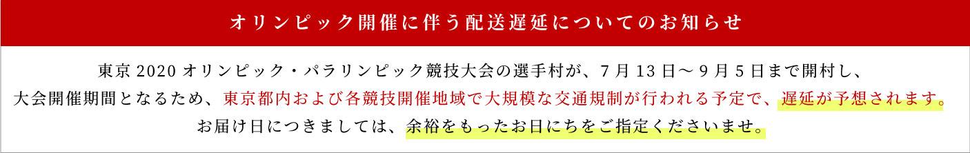 東京2020オリンピック・パラリンピック競技大会の選手村が、7月13日~9月5日まで開村し、 大会開催期間となるため、東京都内および各競技開催地域で大規模な交通規制が行われる予定で、遅延が予想されます。お届け日につきましては、余裕をもったお日にちをご指定くださいませ。